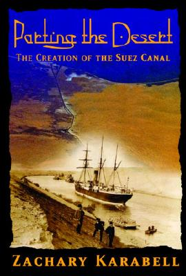 Parting the Desert: The Creation of the Suez Canal, Karabell, Zachary