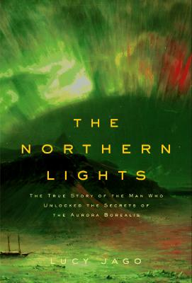 Image for The Northern Lights : The True Story of the Man Who Unlocked the Secrets of the Aurora Borealis