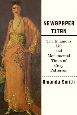 Newspaper Titan: The Infamous Life and Monumental Times of Cissy Patterson, Smith, Amanda