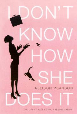 I Don't Know How She Does It: The Life of Kate Reddy, Working Mother, Pearson, Allison