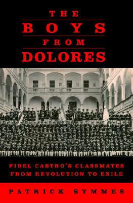 Image for Boys from Dolores: Fidel Casto's Classmates from Revolution to Exile