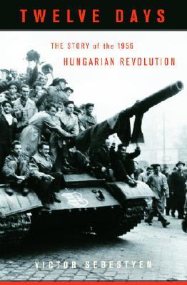 Twelve Days: The Story of the 1956 Hungarian Revolution, Sebestyen, Victor