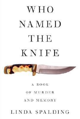 Who Named the Knife: A Book of Murder and Memory, Spalding, Linda