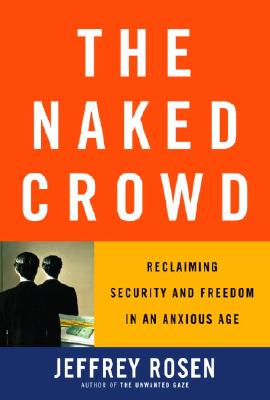 The Naked Crowd: Reclaiming Security and Freedom in an Anxious Age, Rosen, Jeffrey