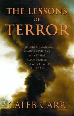 The Lessons of Terror: A History of Warfare Against Civilians: Why It Has Always Failed and Why It Will Fail Again, Caleb Carr