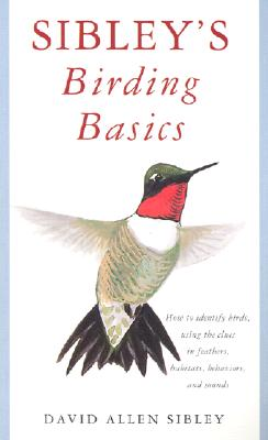 Image for Sibley's Birding Basics: How to Identify Birds, Using the Clues in Feathers, Habitats, Behaviors, and Sounds (Sibley Guides)