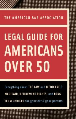 Image for American Bar Association Legal Guide for Americans Over 50: Everything about the Law and Medicare and Medicaid, Retirement Rights, and Long-Term Choices for Yourself and Your Parents