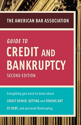 Image for American Bar Association Guide to Credit and Bankruptcy, Second Edition: Everything You Need to Know About Credit Repair, Staying or Getting Out of ... Association Guide to Credit & Bankruptcy:)