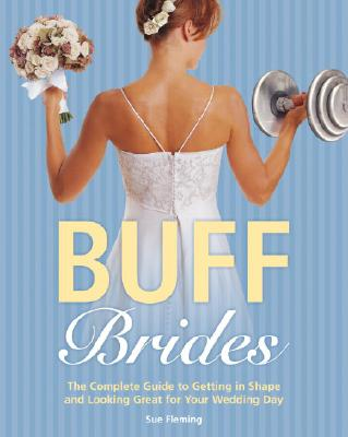 "Buff Brides: The Complete Guide to Getting in Shape and Looking Great for Your Wedding Day, ""Fleming, Sue"""