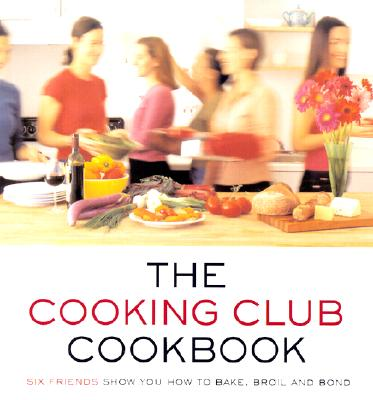 Image for The Cooking Club Cookbook: Six Friends Show You How to Bake, Broil, and Bond