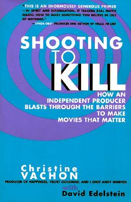 Shooting to Kill: How an Independent Producer Blasts Through the Barriers to Make Movies that Matter, Christine Vachon; David Edelstein