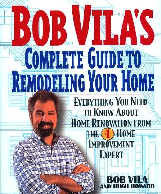 Image for Bob Vila's Complete Guide to Remodeling Your Home: Everything You Need To Know About Home Renovation From The #1 Home Improvement Expert