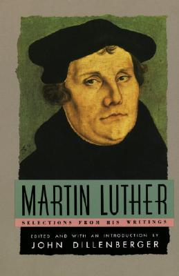 Martin Luther : Selections From His Writings, MARTIN LUTHER