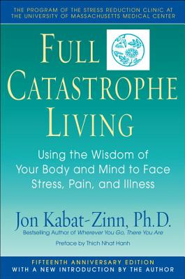 Full Catastrophe Living: Using the Wisdom of Your Body and Mind to Face Stress, Pain, and Illness, Kabat-Zinn, Jon; Hanh, Thich Nhat