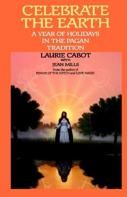 Celebrate the Earth: A Year of Holidays in the Pagan Tradition, Cabot, Laurie;Mills, Jean