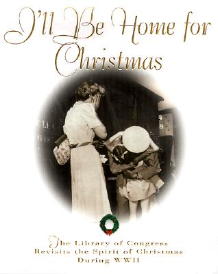 Image for I'll Be Home for Christmas: The Library of Congress Revisits the Spirit of Christmas During World War II