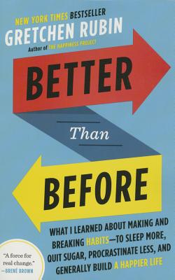 Image for Better Than Before: What I Learned About Making and Breaking Habits--to Sleep More, Quit Sugar, Procrastinate Less, and Generally Build a Happier Life