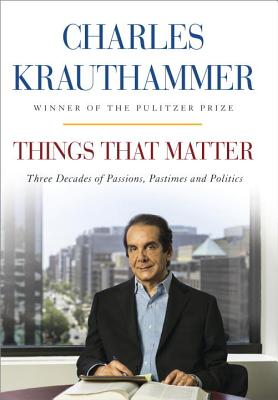 THINGS THAT MATTER: THREE DECADES OF PASSIONS, PASTIMES AND POLITICS, KRAUTHAMMER, CHARLES