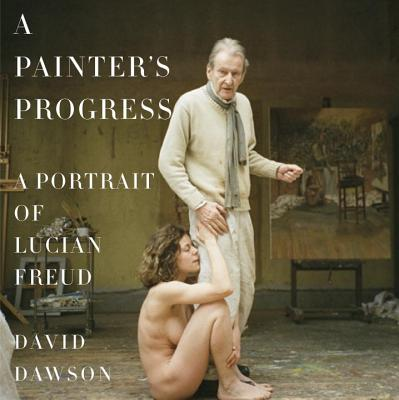 Image for A Painter's Progress: A Portrait of Lucian Freud