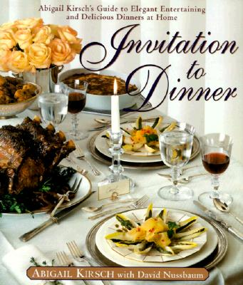 Image for Invitation to Dinner: Abigail Kirsch's Guide to Elegant Entertaining and Delicious Dinners at home