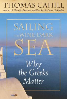 Sailing the Wine-Dark Sea: Why the Greeks Matter, Cahill, Thomas