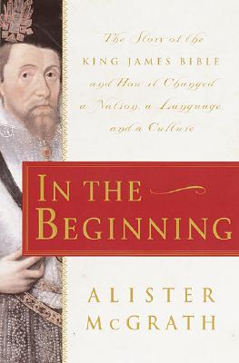 Image for In the Beginning: The Story of the King James Bible and How it Changed a Nation, a Language, and a Culture