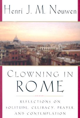 Clowning in Rome: Reflections on Solitude, Celibacy, Prayer, and Contemplation, HENRI J.M. NOUWEN