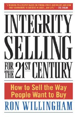 Integrity Selling for the 21st Century: How to Sell the Way People Want to Buy, Willingham, Ron