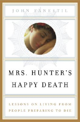 Image for MRS. HUNTER'S HAPPY DEATH LESSONS ON LIVING FROM PEOPLE PREPARING TO DIE