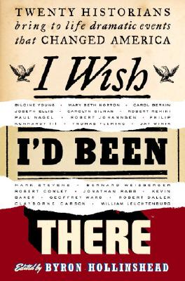 I Wish I'd Been There : Twenty Historians Bring to Life Dramatic Events That Changed America, Hollinshead, Byron