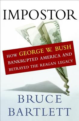 Impostor: How George W. Bush Bankrupted America and Betrayed the Reagan Legacy, BRUCE BARTLETT