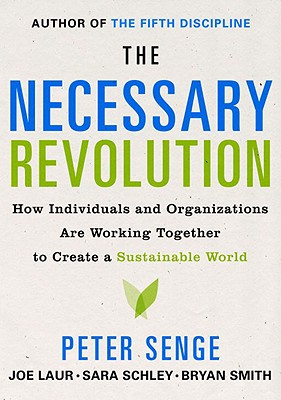 The Necessary Revolution: How individuals and organizations are working together to create a sustainable world., Senge, Peter; Smith, Bryan; Kruschwitz, Nina; Laur, Joe; Schley, Sara