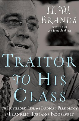 Image for TRAITOR TO HIS CLASS PRIVELEGED LIFE & RADICAL PRESIDENCY OF FRANKLIN DELANO ROOSEVELT