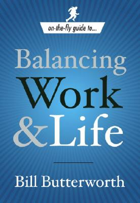 On-the-Fly Guide to...Balancing Work & Life, Bill Butterworth