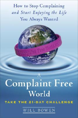 A Complaint Free World: How to Stop Complaining and Start Enjoying the Life You Always Wanted, Will Bowen