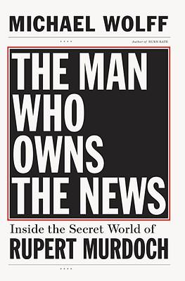 The Man Who Owns the News: Inside the Secret World of Rupert Murdoch, Wolff, Michael