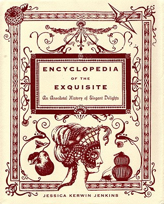 Encyclopedia of the Exquisite: An Anecdotal History of Elegant Delights, Jessica Kerwin Jenkins