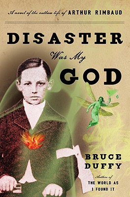 Disaster Was My God: A Novel of the Outlaw Life of Arthur Rimbaud, Bruce Duffy