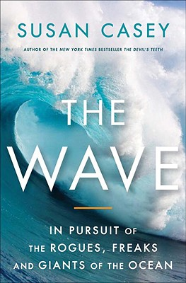 Image for The Wave: In The Pursuit Of The Rogues Freaks And Giants Of The Ocean