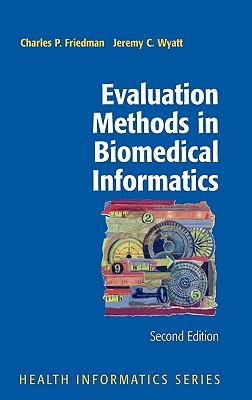 Evaluation Methods in Biomedical Informatics (Health Informatics), Friedman, Charles P.; Wyatt, Jeremy