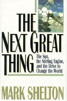 The Next Great Thing: The Sun, the Stirling Engine, and the Drive to Change the World, Shelton, Mark L.