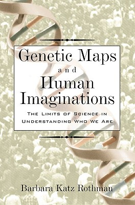 Genetic Maps and Human Imaginations: The Limits of Science in Understanding Who We Are, Rothman, Barbara Katz