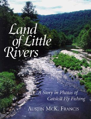 Land of Little Rivers: A Story in Photos of Catskill Fly Fishing, Austin M. Francis
