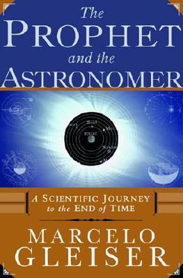 The Prophet and the Astronomer: A Scientific Journey to the End of Time, Gleiser, Marcelo