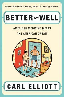 Better Than Well: American Medicine Meets the American Dream, Carl Elliott; Peter D. Kramer