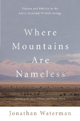 Where Mountains Are Nameless: Passion and Politics in the Arctic National Wildlife Refuge, Waterman, Jonathan