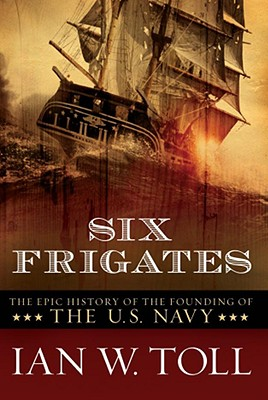 Six Frigates: The Epic History of the Founding of the U.S. Navy, Toll, Ian W.