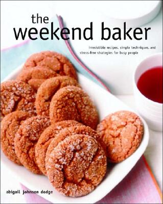 Image for The Weekend Baker: Irresistible Recipes, Simple Techniques, And Stress Free Strategies For Busy People