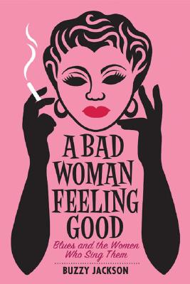 Image for A Bad Woman Feeling Good: Blues and the Women Who Sing Them
