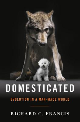 Domesticated: Evolution in a Man-Made World, Francis, Richard C.